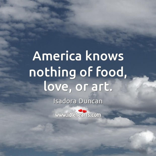 Image, America knows nothing of food, love, or art.