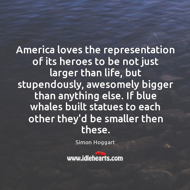 America loves the representation of its heroes to be not just larger Simon Hoggart Picture Quote
