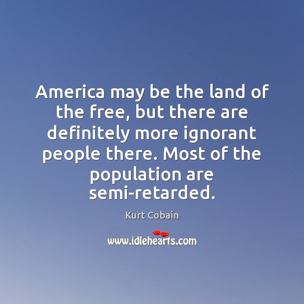 America may be the land of the free, but there are definitely Kurt Cobain Picture Quote
