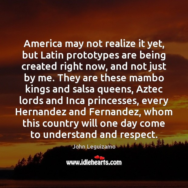 America may not realize it yet, but Latin prototypes are being created John Leguizamo Picture Quote