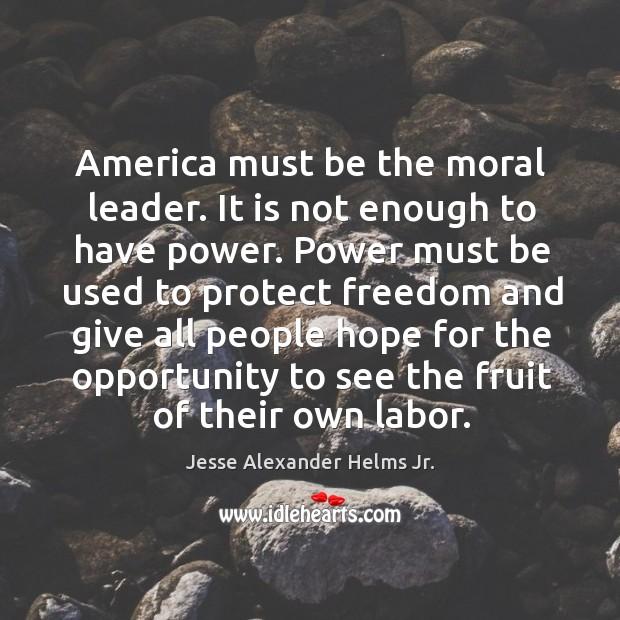 Image, America must be the moral leader. It is not enough to have power.