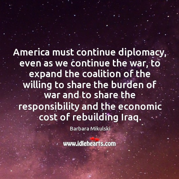 America must continue diplomacy, even as we continue the war, to expand the coalition Barbara Mikulski Picture Quote