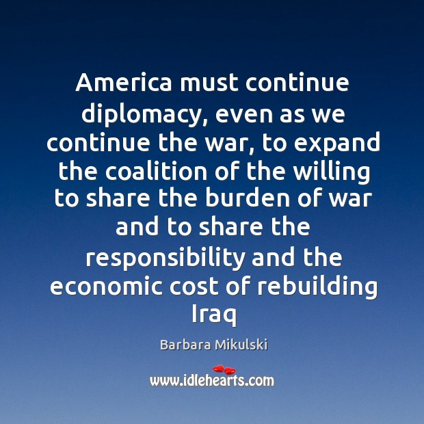 America must continue diplomacy, even as we continue the war, to expand Barbara Mikulski Picture Quote