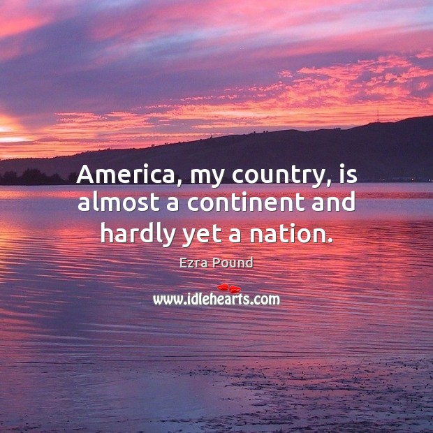 America, my country, is almost a continent and hardly yet a nation. Ezra Pound Picture Quote