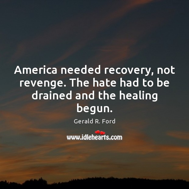 America needed recovery, not revenge. The hate had to be drained and the healing begun. Gerald R. Ford Picture Quote