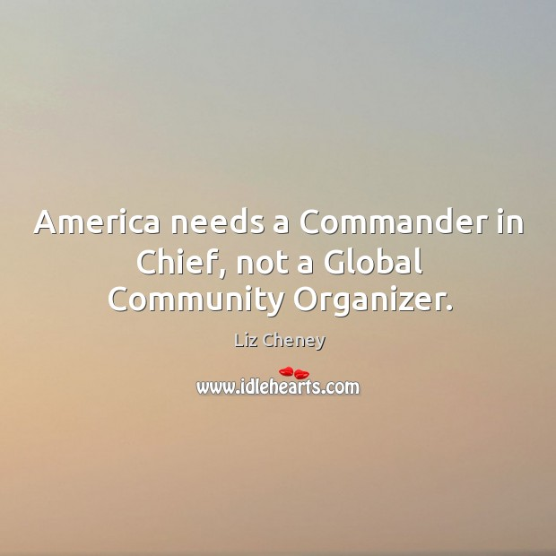 America needs a Commander in Chief, not a Global Community Organizer. Image