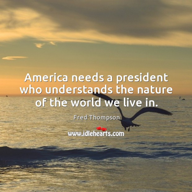 Image, America needs a president who understands the nature of the world we live in.
