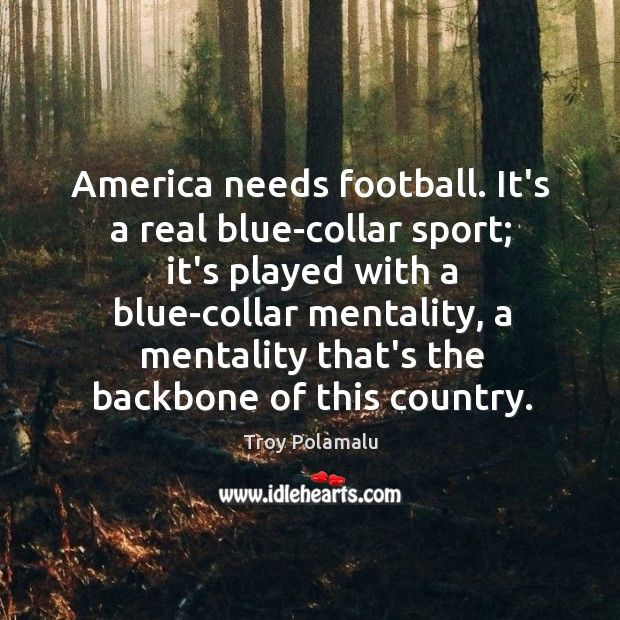 America needs football. It's a real blue-collar sport; it's played with a Troy Polamalu Picture Quote