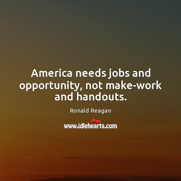 Image, America needs jobs and opportunity, not make-work and handouts.