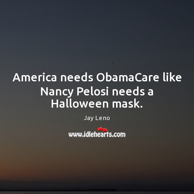 Image, America needs ObamaCare like Nancy Pelosi needs a Halloween mask.
