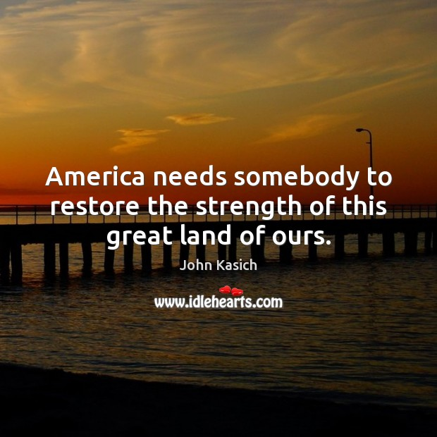 America needs somebody to restore the strength of this great land of ours. John Kasich Picture Quote