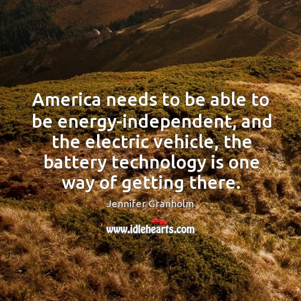 America needs to be able to be energy-independent, and the electric vehicle, Jennifer Granholm Picture Quote