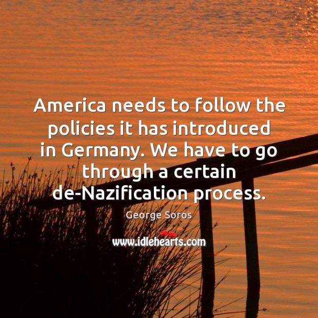 America needs to follow the policies it has introduced in Germany. We George Soros Picture Quote
