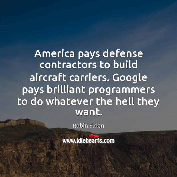 Image, America pays defense contractors to build aircraft carriers. Google pays brilliant programmers