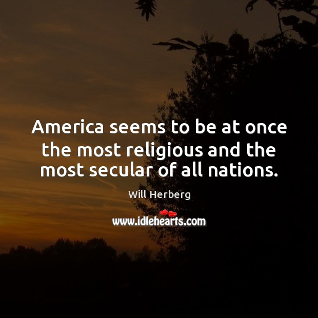 Image, America seems to be at once the most religious and the most secular of all nations.
