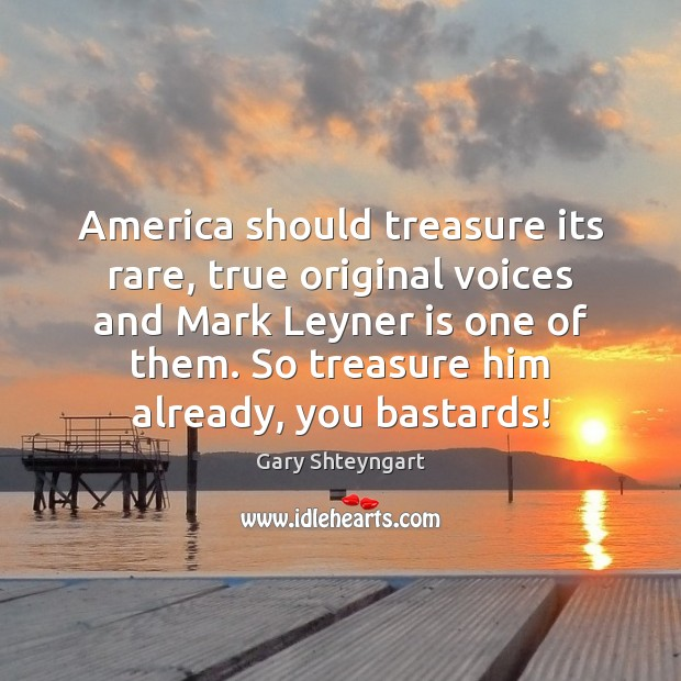 America should treasure its rare, true original voices and Mark Leyner is Gary Shteyngart Picture Quote