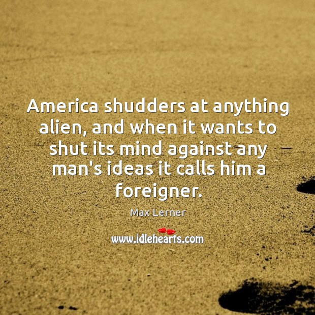 America shudders at anything alien, and when it wants to shut its Max Lerner Picture Quote