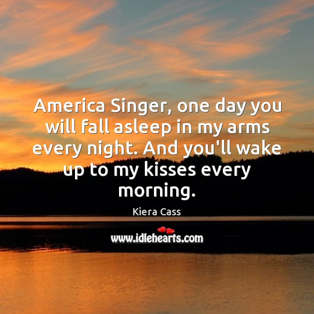 America Singer, one day you will fall asleep in my arms every Kiera Cass Picture Quote