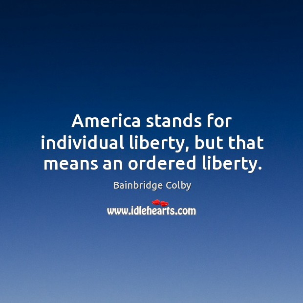 Image, America stands for individual liberty, but that means an ordered liberty.