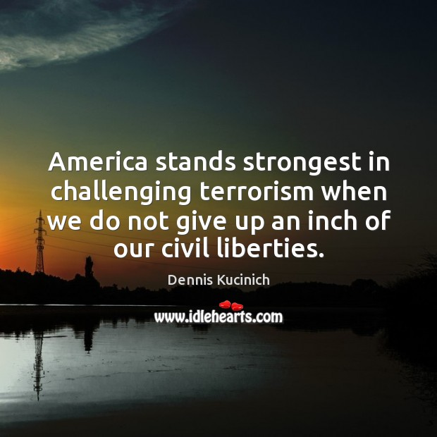 America stands strongest in challenging terrorism when we do not give up Dennis Kucinich Picture Quote