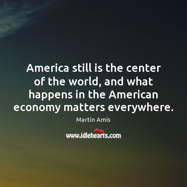 Image, America still is the center of the world, and what happens in