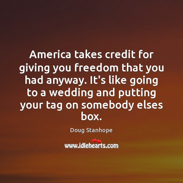 America takes credit for giving you freedom that you had anyway. It's Image