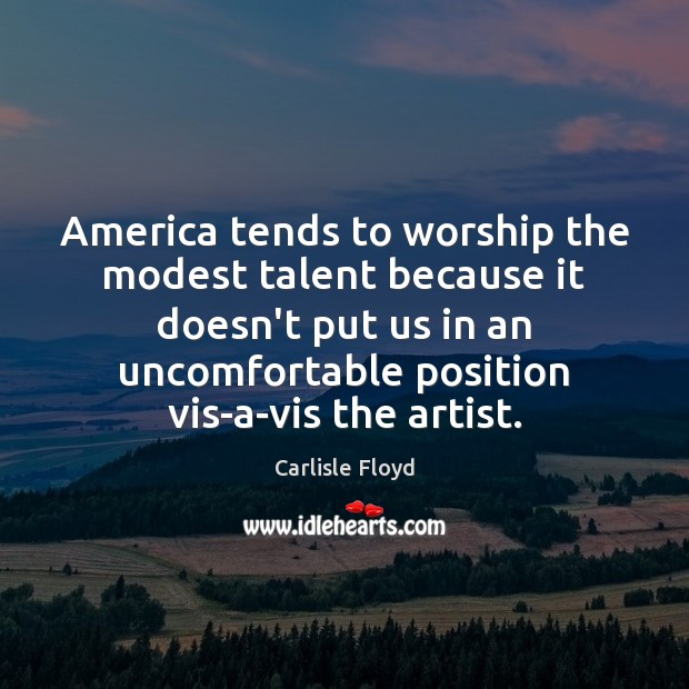 Image, America tends to worship the modest talent because it doesn't put us