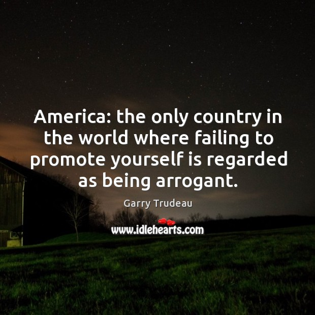 America: the only country in the world where failing to promote yourself Garry Trudeau Picture Quote