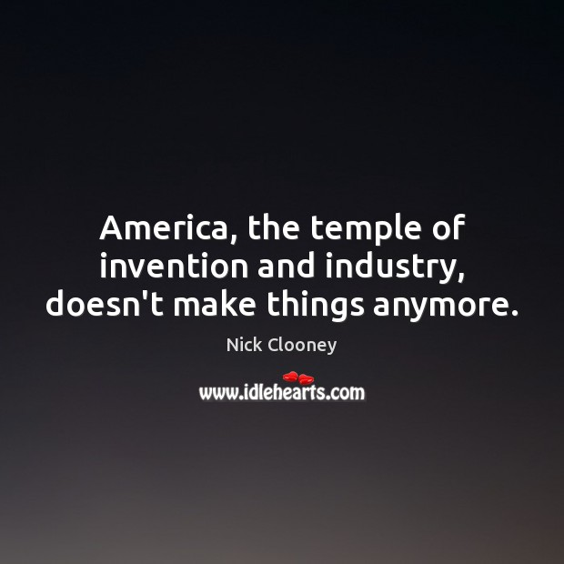 America, the temple of invention and industry, doesn't make things anymore. Image