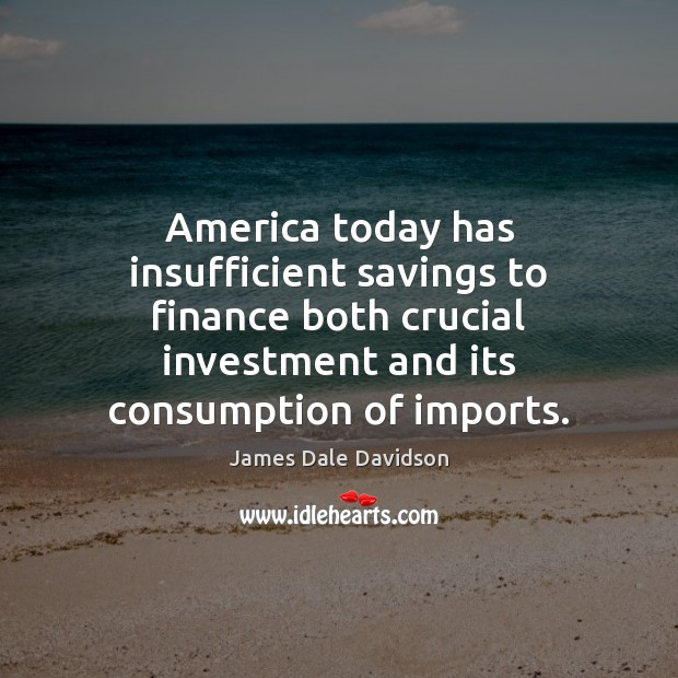 America today has insufficient savings to finance both crucial investment and its Finance Quotes Image