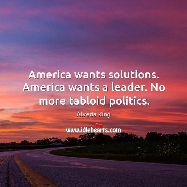 America wants solutions. America wants a leader. No more tabloid politics. Alveda King Picture Quote