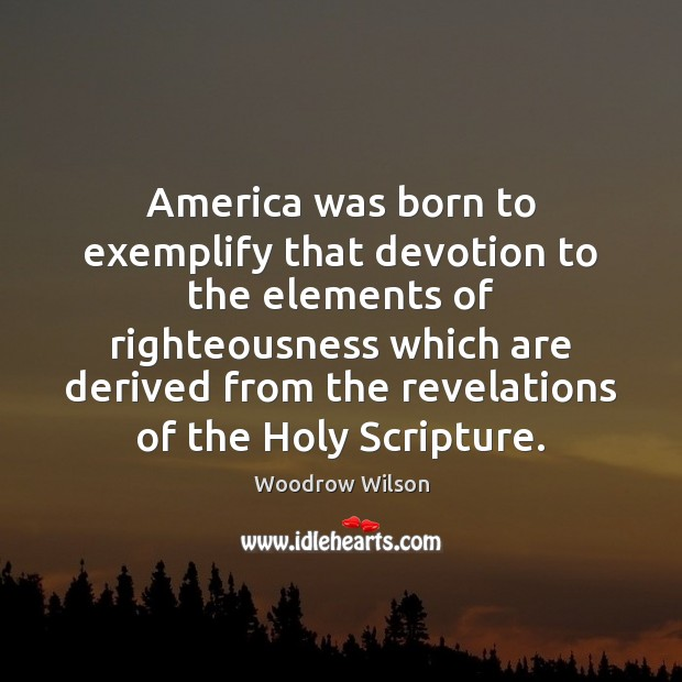 America was born to exemplify that devotion to the elements of righteousness Woodrow Wilson Picture Quote
