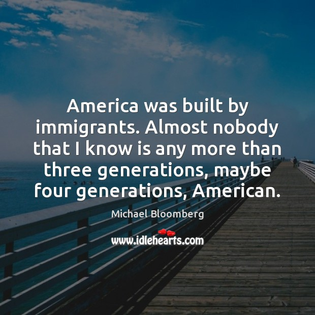 America was built by immigrants. Almost nobody that I know is any Michael Bloomberg Picture Quote