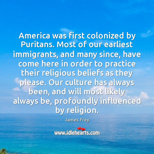 America was first colonized by Puritans. Most of our earliest immigrants, and James Frey Picture Quote