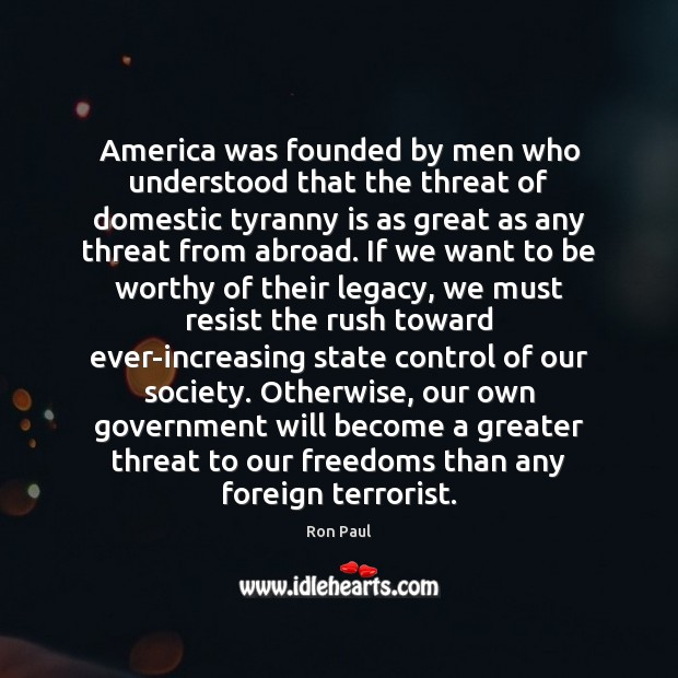 America was founded by men who understood that the threat of domestic Ron Paul Picture Quote