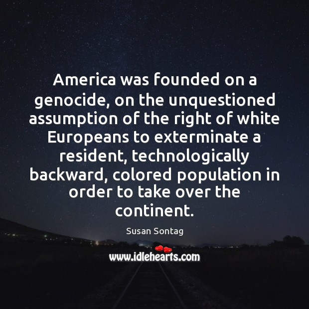 America was founded on a genocide, on the unquestioned assumption of the Susan Sontag Picture Quote
