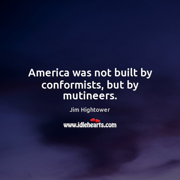 America was not built by conformists, but by mutineers. Jim Hightower Picture Quote
