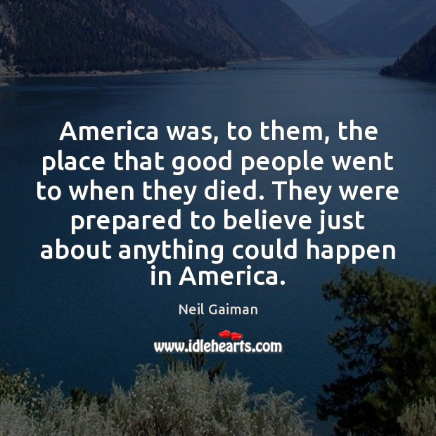 America was, to them, the place that good people went to when Neil Gaiman Picture Quote