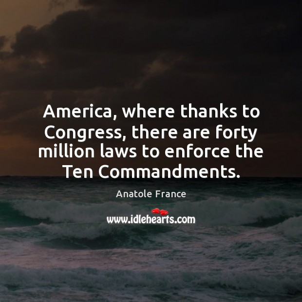 America, where thanks to Congress, there are forty million laws to enforce Anatole France Picture Quote