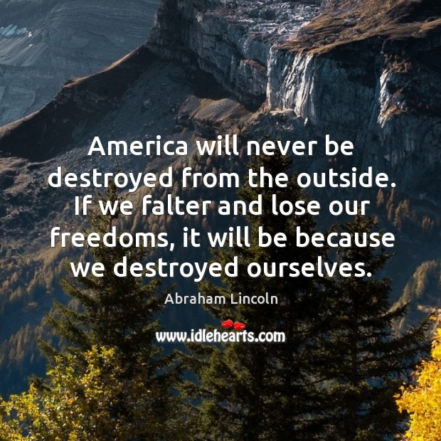 Image, America will never be destroyed from the outside. If we falter and lose our freedoms