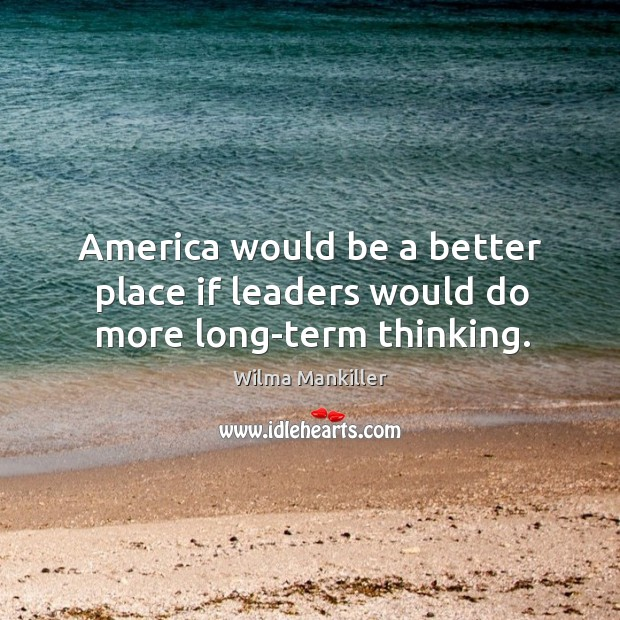 Image, America would be a better place if leaders would do more long-term thinking.