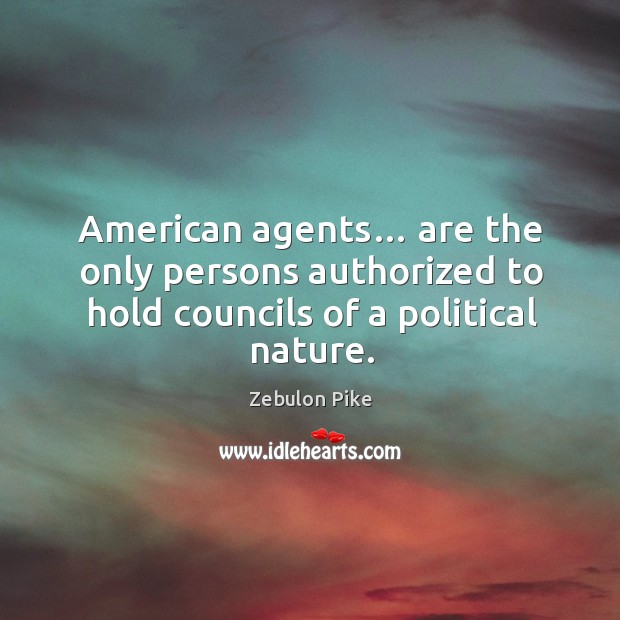 American agents… are the only persons authorized to hold councils of a political nature. Zebulon Pike Picture Quote