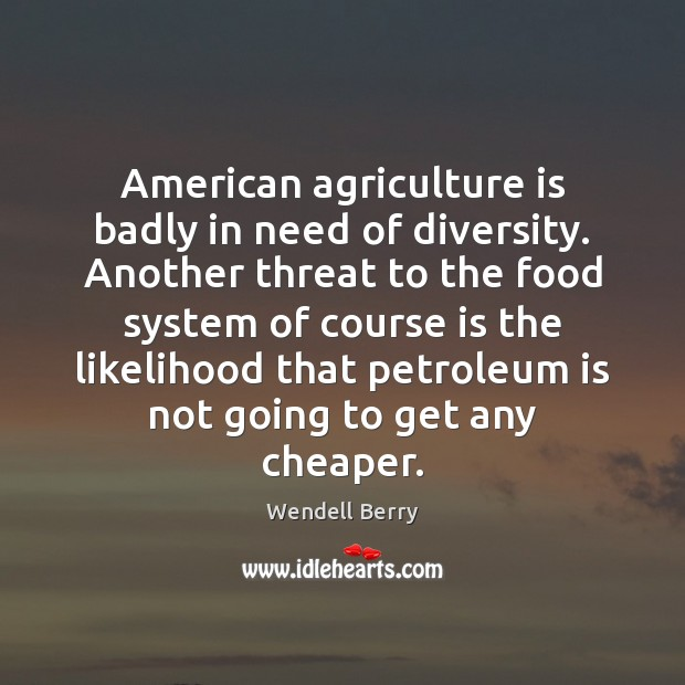 American agriculture is badly in need of diversity. Another threat to the Agriculture Quotes Image