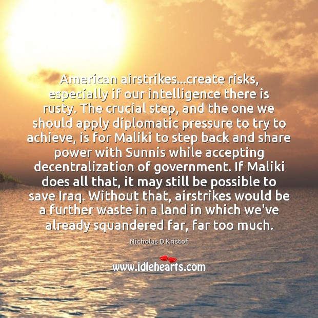 American airstrikes…create risks, especially if our intelligence there is rusty. The Nicholas D Kristof Picture Quote