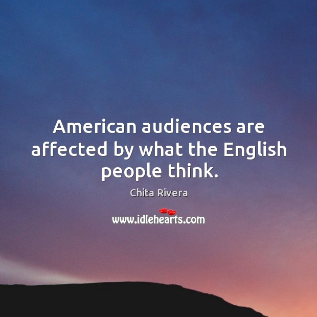 American audiences are affected by what the English people think. Image