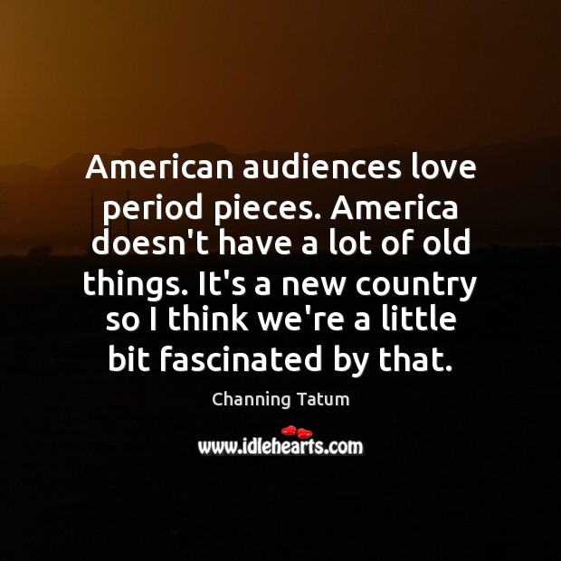 American audiences love period pieces. America doesn't have a lot of old Image