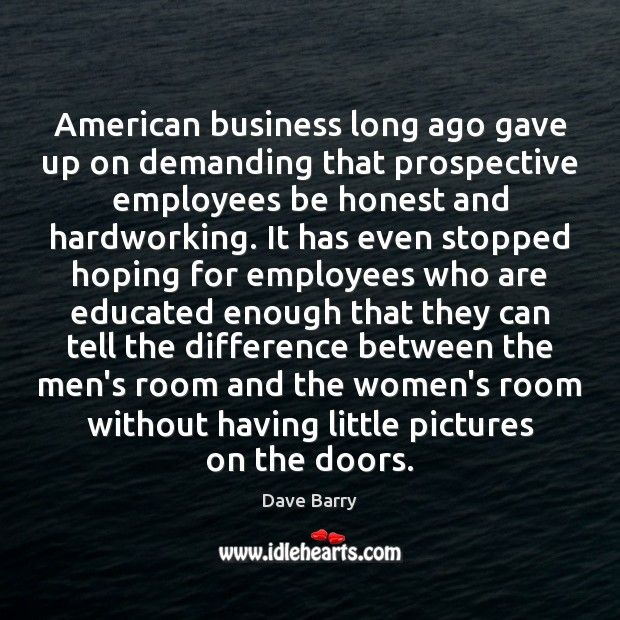 American business long ago gave up on demanding that prospective employees be Dave Barry Picture Quote