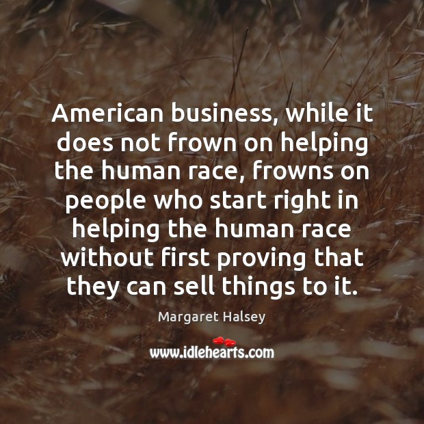 American business, while it does not frown on helping the human race, Margaret Halsey Picture Quote