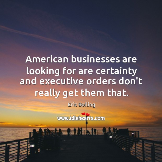 Image, American businesses are looking for are certainty and executive orders don't really