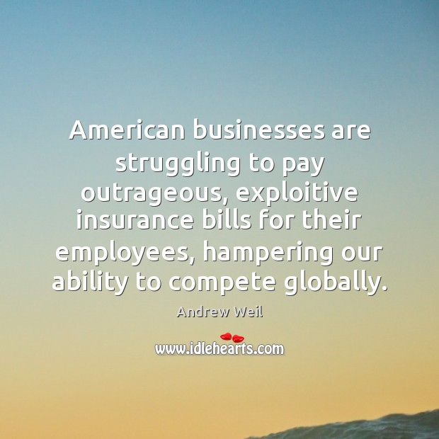 American businesses are struggling to pay outrageous, exploitive insurance bills for their Andrew Weil Picture Quote